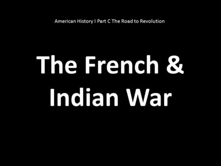 The French & Indian War American History I Part C The Road to Revolution.