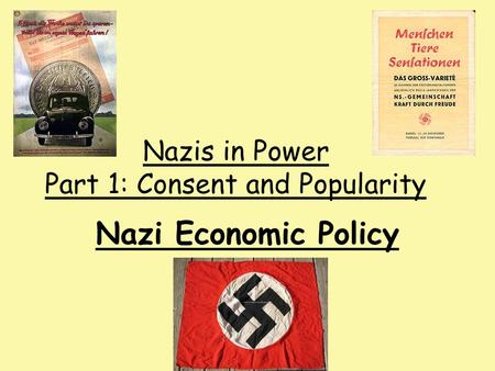 Nazi Economic Policy Nazis in Power Part 1: Consent and Popularity.