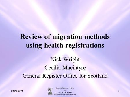 General Register Office for S C O T L A N D information about Scotland's people BSPS 20081 Review of migration methods using health registrations Nick.