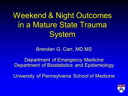 Weekend & Night Outcomes in a Mature State Trauma System Brendan G. Carr, MD MS Department of Emergency Medicine Department of Biostatistics and Epidemiology.