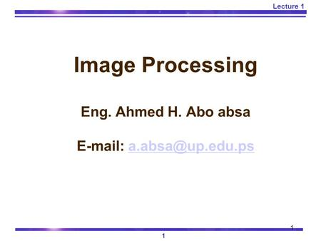 1 Lecture 1 1 Image Processing Eng. Ahmed H. Abo absa