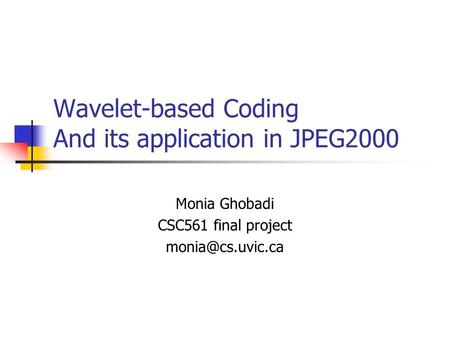 Wavelet-based Coding And its application in JPEG2000 Monia Ghobadi CSC561 final project