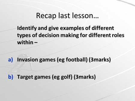Recap last lesson… Identify and give examples of different types of decision making for different roles within – a)Invasion games (eg football) (3marks)