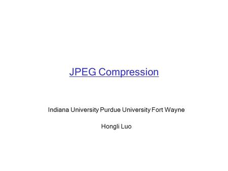 JPEG Compression Indiana University Purdue University Fort Wayne Hongli Luo.