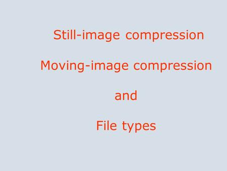 Still-image compression Moving-image compression and File types.
