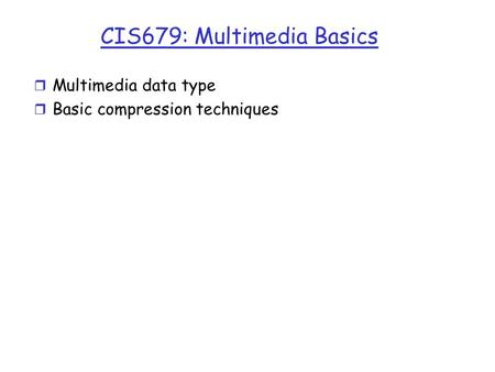 CIS679: Multimedia Basics r Multimedia data type r Basic compression techniques.