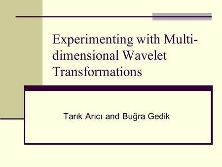 Experimenting with Multi- dimensional Wavelet Transformations Tarık Arıcı and Buğra Gedik.