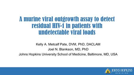 A murine viral outgrowth assay to detect residual HIV-1 in patients with undetectable viral loads Kelly A. Metcalf Pate, DVM, PhD, DACLAM Joel N. Blankson,