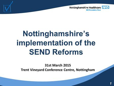 1 Nottinghamshire's implementation of the SEND Reforms 31st March 2015 Trent Vineyard Conference Centre, Nottingham.