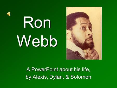 Ron Webb A PowerPoint about his life, by Alexis, Dylan, & Solomon.