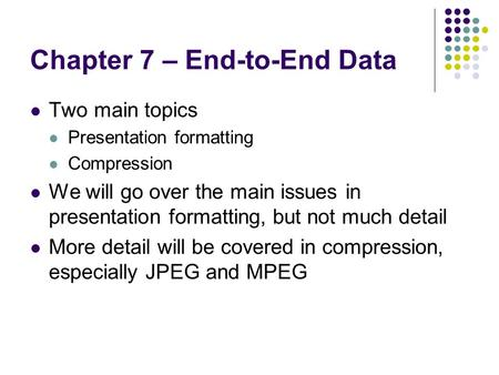 Chapter 7 – End-to-End Data Two main topics Presentation formatting Compression We will go over the main issues in presentation formatting, but not much.