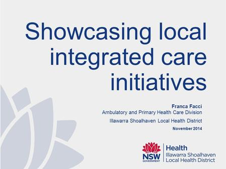 Franca Facci Ambulatory and Primary Health Care Division Illawarra Shoalhaven Local Health District November 2014 Showcasing local integrated care initiatives.