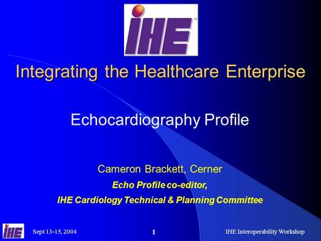 Sept 13-15, 2004 IHE Interoperability Workshop 1 Integrating the Healthcare Enterprise Echocardiography Profile Cameron Brackett, Cerner Echo Profile co-editor,