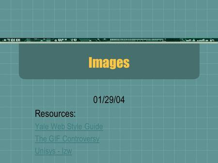 Images 01/29/04 Resources: Yale Web Style Guide The GIF Controversy Unisys - lzw.