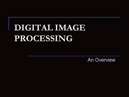 DIGITAL IMAGE PROCESSING An Overview. Digital Image Processing An Introduction An image may be defined as : Two-dim. function, f(x, y), where x and y.