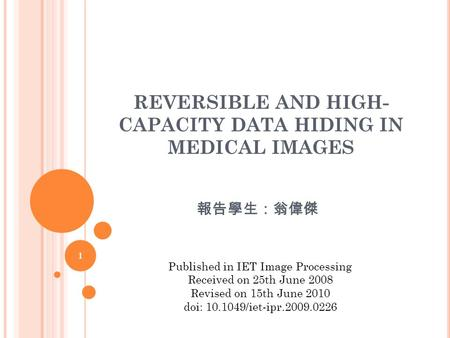 REVERSIBLE AND HIGH- CAPACITY DATA HIDING IN MEDICAL IMAGES 報告學生:翁偉傑 1 Published in IET Image Processing Received on 25th June 2008 Revised on 15th June.