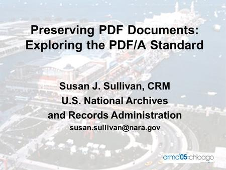 Preserving PDF Documents: Exploring the PDF/A Standard Susan J. Sullivan, CRM U.S. National Archives and Records Administration