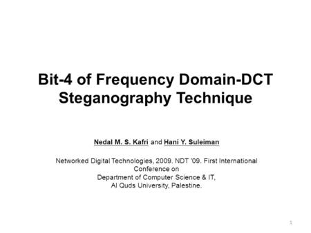Bit-4 of Frequency Domain-DCT Steganography Technique 1 Nedal M. S. Kafri and Hani Y. Suleiman Networked Digital Technologies, 2009. NDT '09. First International.