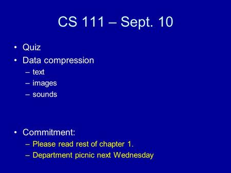 CS 111 – Sept. 10 Quiz Data compression –text –images –sounds Commitment: –Please read rest of chapter 1. –Department picnic next Wednesday.