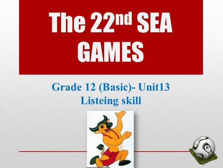 The 22 nd SEA GAMES Grade 12 (Basic)- Unit13 Listeing skill 1.