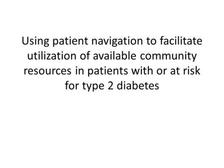 Using patient navigation to facilitate utilization of available community resources in patients with or at risk for type 2 diabetes.