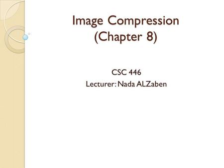 Image Compression (Chapter 8) CSC 446 Lecturer: Nada ALZaben.