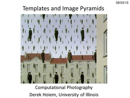 Templates and Image Pyramids Computational Photography Derek Hoiem, University of Illinois 09/03/15.