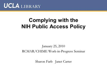 Complying with the NIH Public Access Policy January 25, 2010 RCMAR/CHIME Work-in-Progress Seminar Sharon Farb Janet Carter.