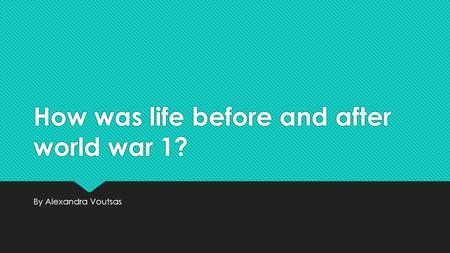How was life before and after world war 1? By Alexandra Voutsas.