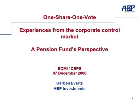 1 One-Share-One-Vote Experiences from the corporate control market A Pension Fund's Perspective ECMI / CEPS 07 December 2006 Gerben Everts ABP Investments.
