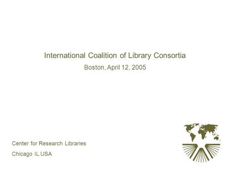 International Coalition of Library Consortia Boston, April 12, 2005 Center for Research Libraries Chicago IL USA.