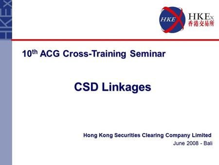 Hong Kong Securities Clearing Company Limited June 2008 - Bali 10 th ACG Cross-Training Seminar CSD Linkages.