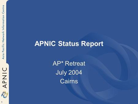 1 APNIC Status Report AP* Retreat July 2004 Cairns.