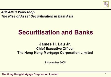The Hong Kong Mortgage Corporation Limited 1 Securitisation and Banks James H. Lau Jr. Chief Executive Officer The Hong Kong Mortgage Corporation Limited.