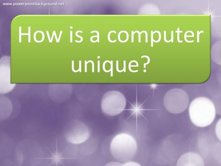 How is a computer unique?. 1. It can perform all the activities very fast.