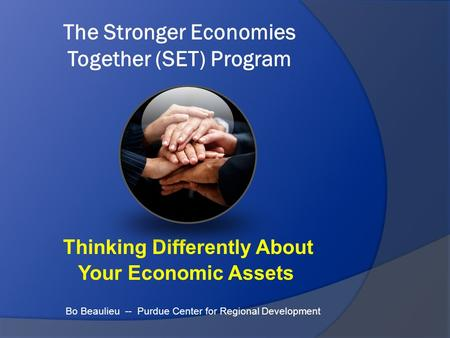 The Stronger Economies Together (SET) Program Thinking Differently About Your Economic Assets Bo Beaulieu -- Purdue Center for Regional Development.