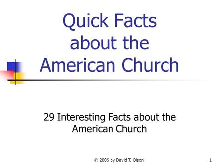 © 2006 by David T. Olson1 Quick Facts about the American Church 29 Interesting Facts about the American Church.