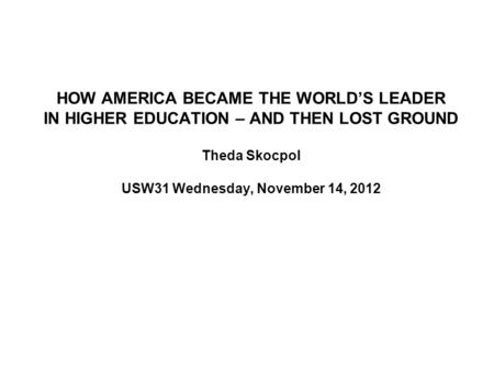 HOW AMERICA BECAME THE WORLD'S LEADER IN HIGHER EDUCATION – AND THEN LOST GROUND Theda Skocpol USW31 Wednesday, November 14, 2012.