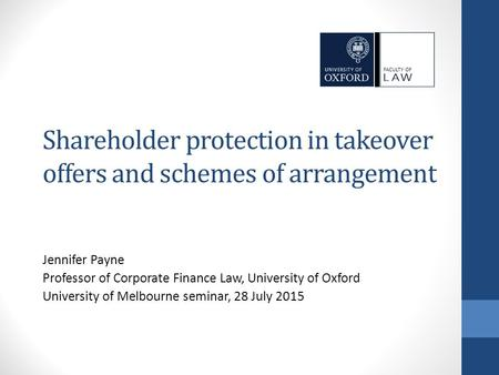 Shareholder protection in takeover offers and schemes of arrangement Jennifer Payne Professor of Corporate Finance Law, University of Oxford University.