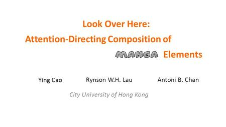 Attention-Directing Composition of Ying Cao Rynson W.H. Lau Elements Look Over Here: Antoni B. Chan City University of Hong Kong.