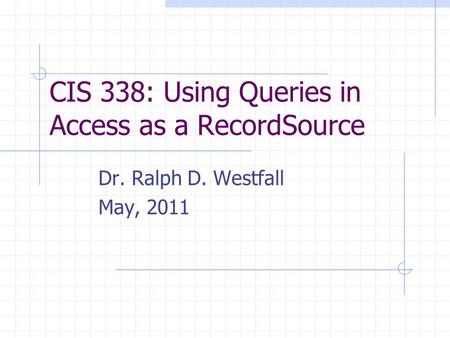 CIS 338: Using Queries in Access as a RecordSource Dr. Ralph D. Westfall May, 2011.