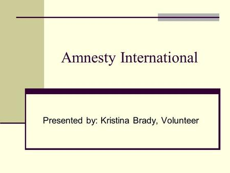 Amnesty International Presented by: Kristina Brady, Volunteer.