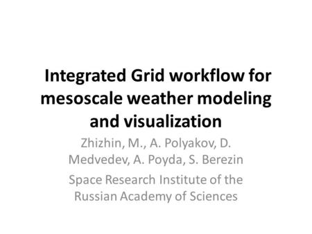 Integrated Grid workflow for mesoscale weather modeling and visualization Zhizhin, M., A. Polyakov, D. Medvedev, A. Poyda, S. Berezin Space Research Institute.