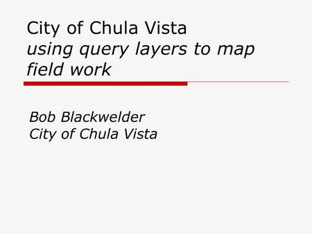 City of Chula Vista using query layers to map field work Bob Blackwelder City of Chula Vista.