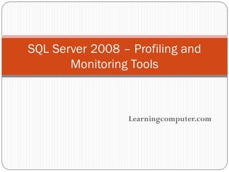 Learningcomputer.com SQL Server 2008 – Profiling and Monitoring Tools.
