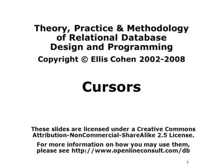 1 Theory, Practice & Methodology of Relational Database Design and Programming Copyright © Ellis Cohen 2002-2008 Cursors These slides are licensed under.