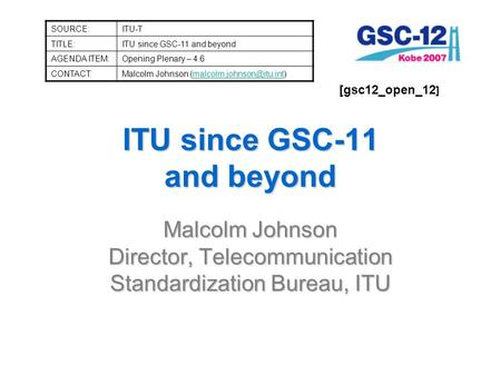 ITU since GSC-11 and beyond Malcolm Johnson Director, Telecommunication Standardization Bureau, ITU SOURCE:ITU-T TITLE:ITU since GSC-11 and beyond AGENDA.