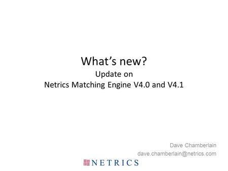 What's new? Update on Netrics Matching Engine V4.0 and V4.1 Dave Chamberlain