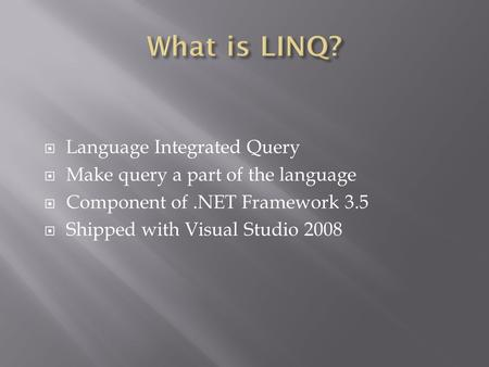  Language Integrated Query  Make query a part of the language  Component of.NET Framework 3.5  Shipped with Visual Studio 2008.