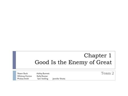 Chapter 1 Good Is the Enemy of Great Team 2 Shawn Buck Ashley Burnett Whitney Horton Kelly Riester Mickea Smith Sam Snelling Jennifer Shotts.